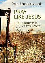 Pray Like Jesus: Rediscovering the Lord's Prayer