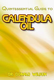 Quintessential Guide To Calendula Oil: A Complete guide on all you need to know about Effectual Calendula Oil! Discover the secrets of this miracle oil! (English Edition)