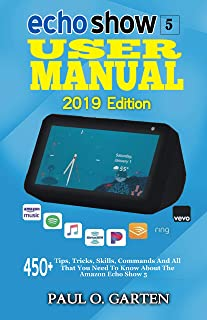 Echo Show 5 User Manual 2019 Edition: 450+ Tips, Tricks, Skills, Commands And All That You Need To Know About The Amazon Echo Show 5 | Echo Show 5 Instruction Manual | Echo Show 5 User Guide | Book 1