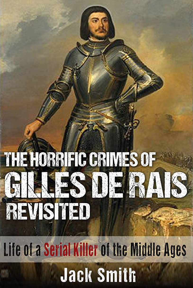 補正無限大受粉者The Horrific Crimes of Gilles de Rais Revisited: Life of a Serial Killer of the Middle Ages (Serial Killers Book 8) (English Edition)