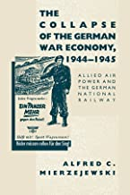 The Collapse of the German War Economy, 1944-1945: Allied Air Power and the German National Railway