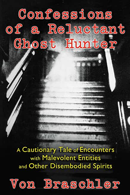 Confessions of a Reluctant Ghost Hunter: A Cautionary Tale of Encounters with Malevolent Entities and Other Disembodied Spirits (English Edition)