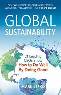 Global Sustainability: 21 Leading CEOs Show How to Do Well by Doing Good