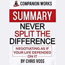Summary: Never Split the Difference: Negotiating as if Your Life Depended on It by Chris Voss