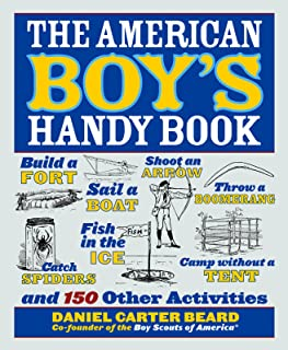 The American Boy's Handy Book: Build a Fort, Sail a Boat, Shoot an Arrow, Throw a Boomerang, Catch Spiders, Fish in the Ice, Camp w