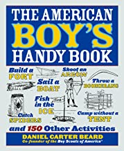 The American Boy's Handy Book: Build a Fort, Sail a Boat, Shoot an Arrow, Throw a Boomerang, Catch Spiders, Fish in the Ic...