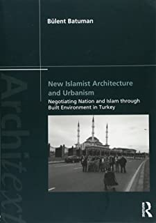 New Islamist Architecture and Urbanism: Negotiating Nation and Islam through Built Environment in Turkey