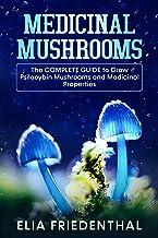 MEDICINAL MUSHROOMS: The COMPLETE GUIDE to Grow Psilocybin Mushrooms and Medicinal Properties (Mushrooms Growing)