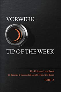 Vorwerk Tip of the Week: Part 2 (The Ultimate Handbook to Become a Succesfull Dance Music Producer) (English Edition)