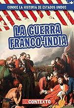 La guerra franco-india (The French and Indian War) (Conoce la historia de Estados Unidos / A Look at US History) (Spanish Edition)