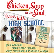 Chicken Soup for the Soul: Teens Talk High School - 34 Stories of Self-Esteem, Dating and Doing the Right Thing for Older ...
