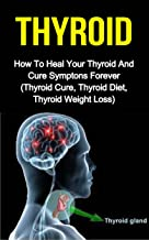 Thyroid: How To Heal Your Thyroid And Cure Symptoms Forever (Thyroid Cure, Thyroid Diet, Thyroid Weightloss)