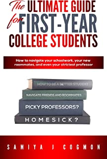 The Ultimate Guide for First Year College Students: How to navigate your schoolwork, your new roommates, and even your strictest professor