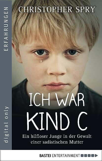 Ich war Kind C: Ein hilfloser Junge in der Gewalt einer sadistischen Mutter (German Edition)