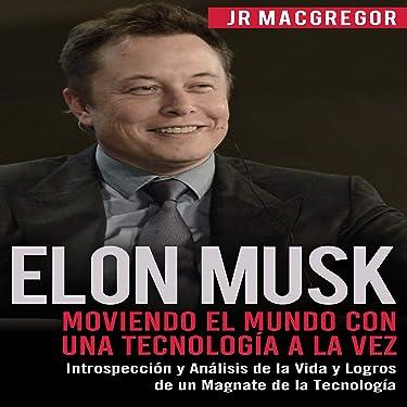Elon Musk: Moviendo el Mundo con Una Tecnología a la Vez [Elon Musk: Moving the World One Technology at a Time]: Introspección y Análisis de la Vida y Logros de un Magnate ... Tecnología (Visionarios Billonarios Book 2)