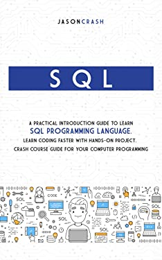 SQL: A Practical Introduction Guide to Learn Sql Programming Language. Learn Coding Faster with Hands-On Project. Crash Course Guide for your Computer Programming
