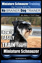 Miniature Schnauzer Training | Dog Training with the No BRAINER Dog TRAINER ~ We make it THAT Easy!: How to EASILY TRAIN Your Miniature Schnauzer