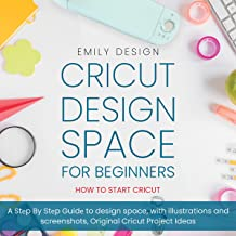 Cricut Design Spacе for Beginners: How to Start Cricut: A Step by Step Guidе to Design Space, with Illustrations and Screenshots, Original Cricut Project Ideas