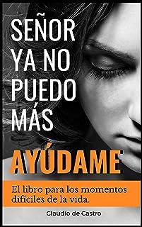 SEÑOR, YA NO PUEDO MÁS, ¡AYÚDAME!: El libro para los momentos difíciles de la vida (Libros de Autoayuda y Crecimiento Pers...
