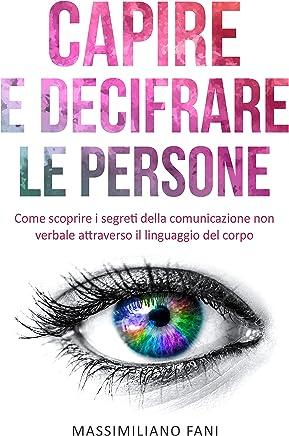 Capire e decifrare le persone: Come scoprire i segreti della comunicazione non verbale attraverso il linguaggio del corpo