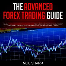 The Advanced Forex Trading Guide: Follow the Best Beginners Forex Trading Guide for Making Money Today! You'll Learn Secret Forex Market Strategies to the Fundamental Basics of Being a Currency Trader