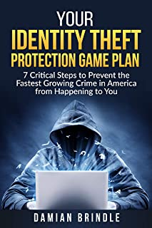 Your Identity Theft Protection Game Plan: 7 Critical Steps to Prevent the Fastest Growing Crime in America from Happening to You