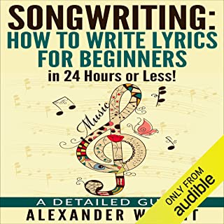 Songwriting: How to Write Lyrics for Beginners in 24 Hours or Less!: A Detailed Guide