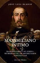 Maximiliano íntimo: Maximiliano y su corte: Memorias de un secretario particular