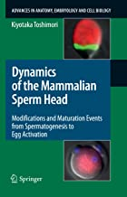 Dynamics of the Mammalian Sperm Head: Modifications and Maturation Events From Spermatogenesis to Egg Activation (Advances in Anatomy, Embryology and Cell Biology Book 204)