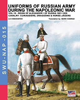 Uniforms of Russian army during the Napoleonic war vol.10: Cavalry: Cuirassiers, Dragoons & Horse-Jägers (Soldier, Weapons & Uniforms NAP) (Volume 15)