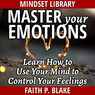 Master Your Emotions: Learn How to Use Your Mind to Control Your Feelings