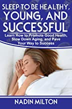 Sleep to Be Healthy, Young, and Successful: Learn how to promote good health, slow down aging, and pave your way to success, healthy and quality sleep, harmful sleep deprivation, increased creativity