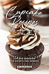 Cupcake Recipes That Will Amaze You with The Flavor: Cupcake Cookbook for Experts and Newbies Kindle Edition