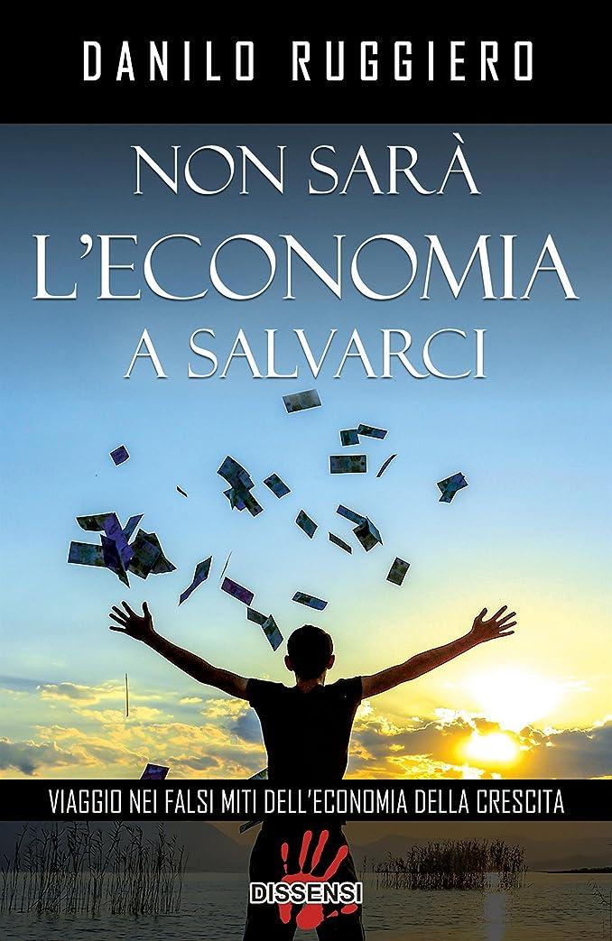 チェリーサンダース鋼Non sarà l'economia a salvarci. Viaggio nei falsi miti dell'economia della crescita (Italian Edition)