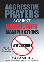 AGGRESSIVE PRAYERS AGAINST WITCHCRAFT MANIPULATIONS (AGGRESIVE PRAYERS Book 2)