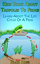 Kids Book About Tadpoles To Frogs: Learn About The Life Cycle Of A Frog
