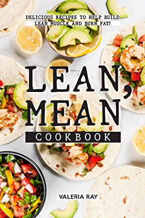 Lean, Mean Cookbook: Delicious Recipes to Help Build Lean Muscle and Burn Fat!