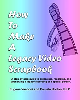 How To Make A Legacy Video Scrapbook: A step-by-step guide to organizing, recording, and preserving a legacy recording of a special person.