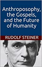 Anthroposophy, the Gospels, and the Future of Humanity (Introductions to Anthroposophy Book 2)