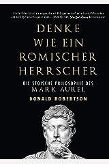 Denke wie ein römischer Herrscher: Die stoische Philosophie des Mark Aurel (German Edition) Kindle Edition