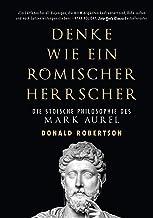Denke wie ein römischer Herrscher: Die stoische Philosophie des Mark Aurel (German Edition)