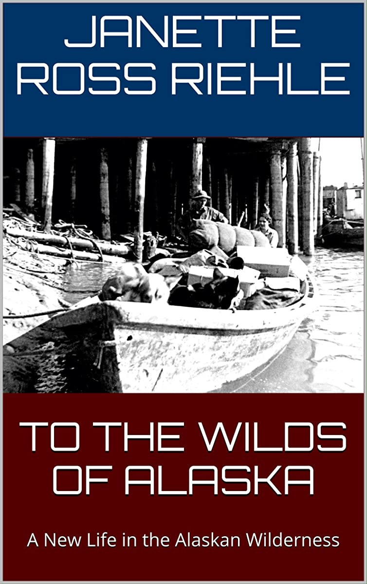 TO THE WILDS OF ALASKA: A New Life in the Alaskan Wilderness (Growing Up Wild Book 1)
