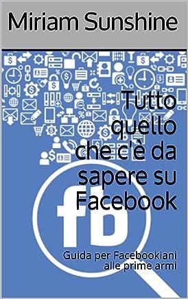 Tutto quello che cè da sapere su Facebook: Guida per Facebookiani alle prime armi