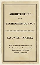 Architecture of a Technodemocracy: How Technology and Democracy Can Revolutionize Governments, Empower the 100%, and End the 1% System