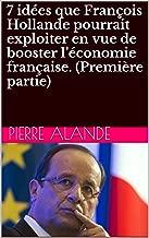 7 IDEES QUE FRANÇOIS HOLLANDE POURRAIT EXPLOITER EN VUE DE BOOSTER L'ECONOMIE FRANÇAISE. (IERE PARTIE). (French Edition)