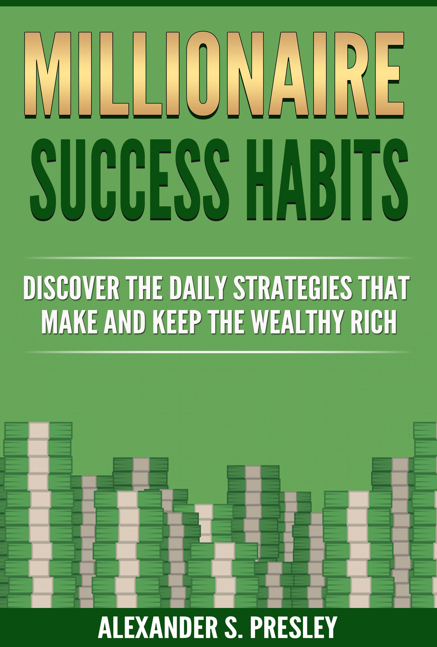 Millionaire Success Habits: Discover The Daily Strategies That Make and Keep The Wealthy Rich (Money Mindsets, Success Ideas, Prosperity Rituals)