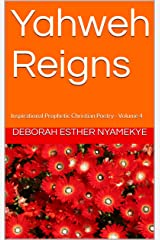Yahweh Reigns: Inspirational Prophetic Christian Poetry - Volume 4 Kindle Edition