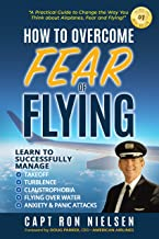 How to Overcome Fear of Flying - A Practical Guide to Change the Way You Think about Airplanes, Fear and Flying: Learn to ...