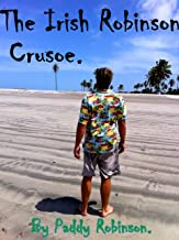 The Irish Robinson Crusoe. By Paddy Robinson.: Follow Paddy's experiences on the beaches of South America. (English Edition)