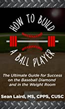 How to Build a Ballplayer: The Ultimate Guide for Success on the Baseball Diamond and in the Weight Room